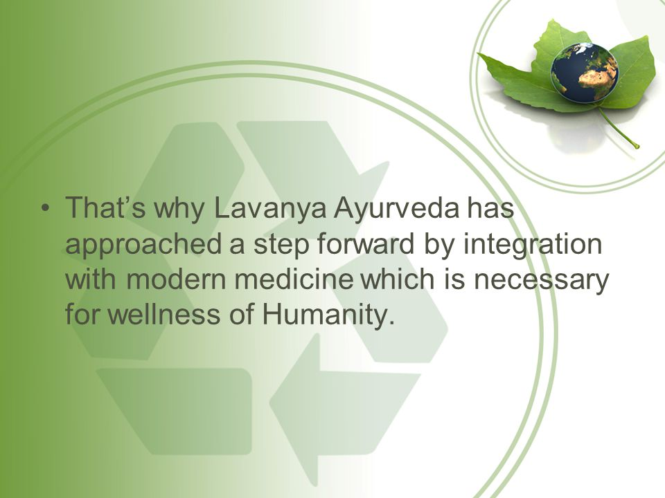 Thats why Lavanya Ayurveda has approached a step forward by integration with modern medicine which is necessary for wellness of Humanity.