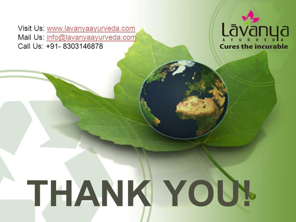 THANK YOU! Visit Us: www.lavanyaayurveda.comwww.lavanyaayurveda.com Mail Us: info@lavanyaayurveda.cominfo@lavanyaayurveda.com Call Us: +91- 8303146878