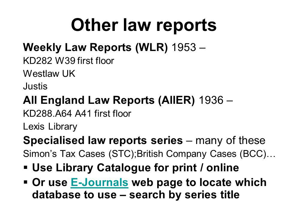 Weekly Law Reports (WLR) 1953 – KD282 W39 first floor Westlaw UK Justis All England Law Reports (AllER) 1936 – KD288.A64 A41 first floor Lexis Library Specialised law reports series – many of these Simons Tax Cases (STC);British Company Cases (BCC)… Use Library Catalogue for print / online Or use E-Journals web page to locate which database to use – search by series titleE-Journals Other law reports