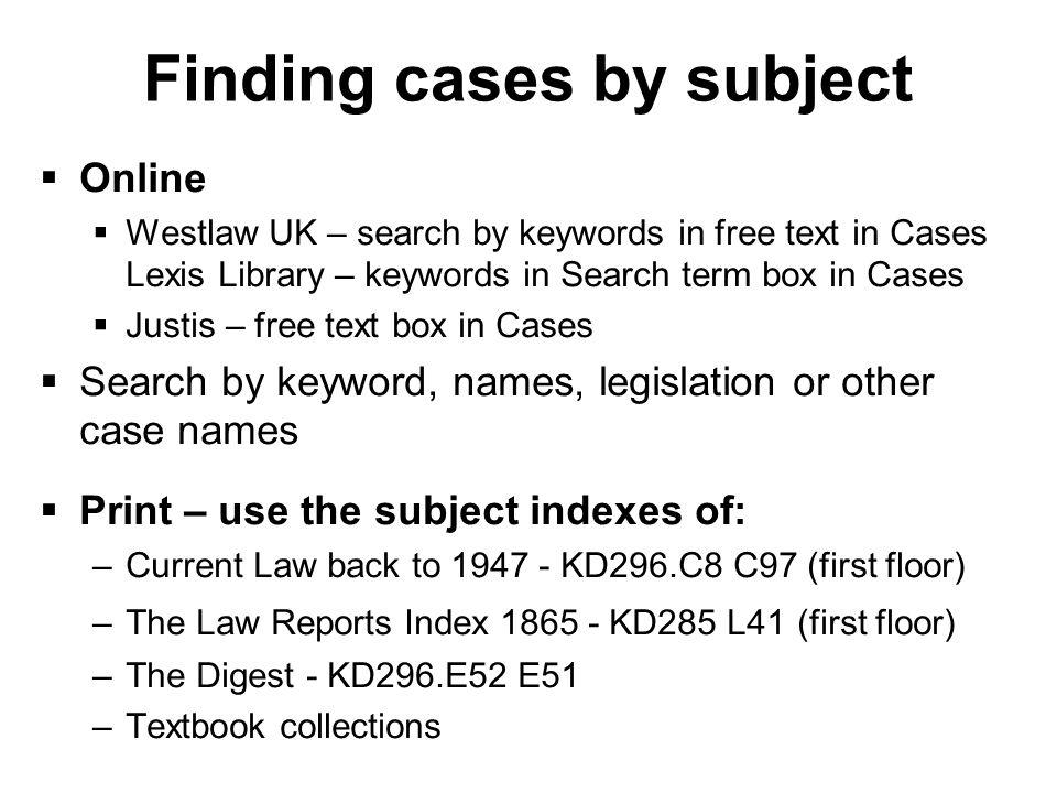 Finding cases by subject Online Westlaw UK – search by keywords in free text in Cases Lexis Library – keywords in Search term box in Cases Justis – free text box in Cases Search by keyword, names, legislation or other case names Print – use the subject indexes of: –Current Law back to KD296.C8 C97 (first floor) –The Law Reports Index KD285 L41 (first floor) –The Digest - KD296.E52 E51 –Textbook collections