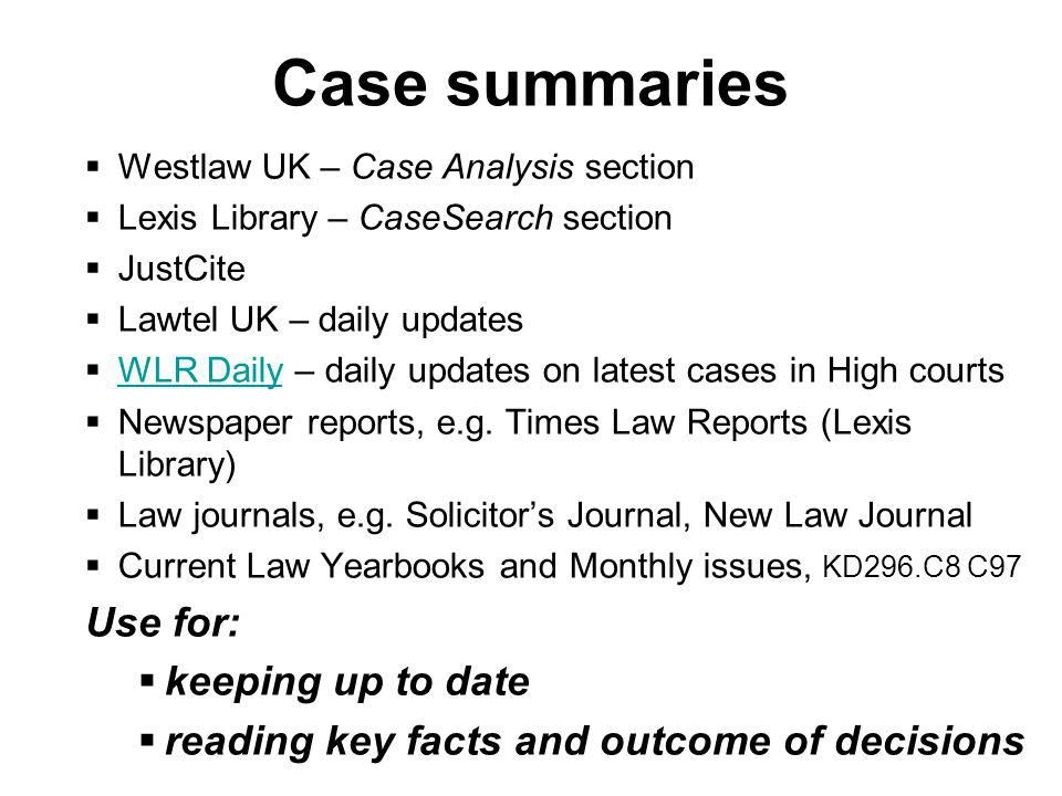 Case summaries Westlaw UK – Case Analysis section Lexis Library – CaseSearch section JustCite Lawtel UK – daily updates WLR Daily – daily updates on latest cases in High courts WLR Daily Newspaper reports, e.g.