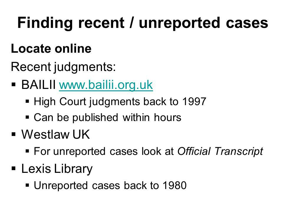 Finding recent / unreported cases Locate online Recent judgments: BAILII   High Court judgments back to 1997 Can be published within hours Westlaw UK For unreported cases look at Official Transcript Lexis Library Unreported cases back to 1980