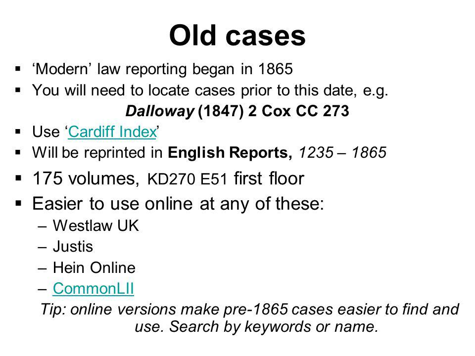 Old cases Modern law reporting began in 1865 You will need to locate cases prior to this date, e.g.
