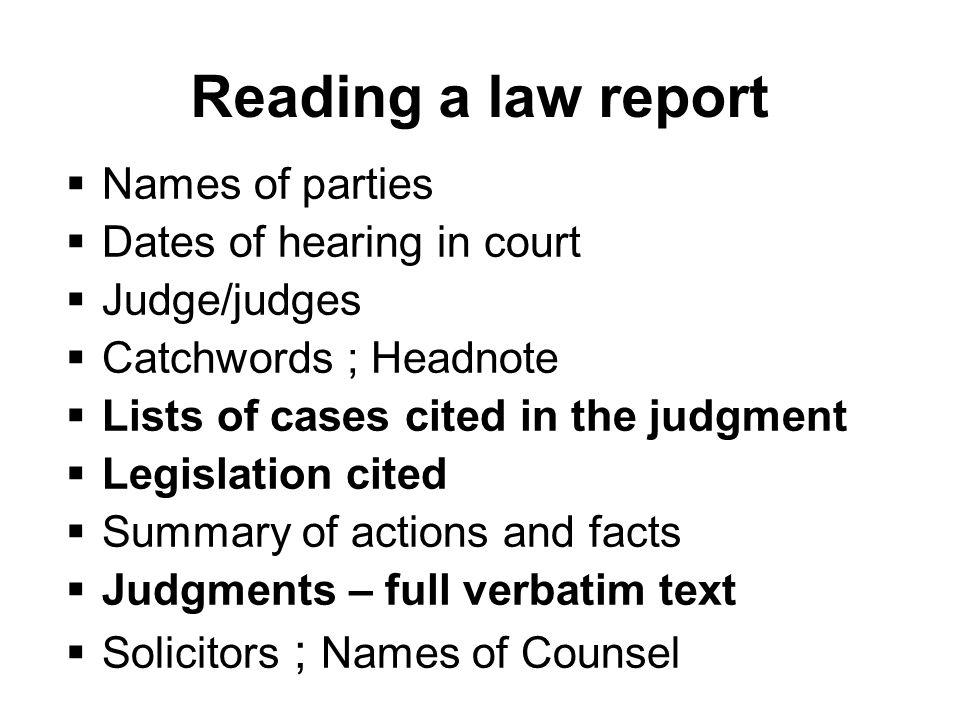Reading a law report Names of parties Dates of hearing in court Judge/judges Catchwords ; Headnote Lists of cases cited in the judgment Legislation cited Summary of actions and facts Judgments – full verbatim text Solicitors ; Names of Counsel
