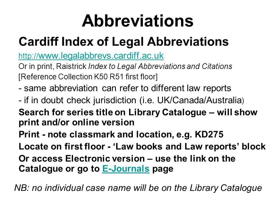 Abbreviations Cardiff Index of Legal Abbreviations     Or in print, Raistrick Index to Legal Abbreviations and Citations [Reference Collection K50 R51 first floor] - same abbreviation can refer to different law reports - if in doubt check jurisdiction (i.e.