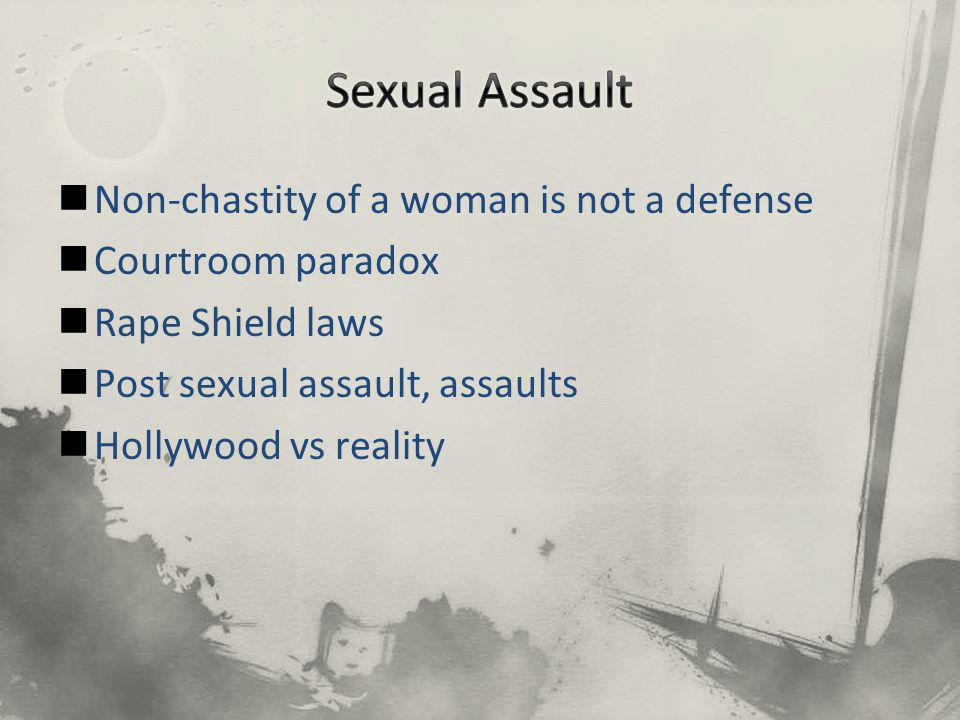 Non-chastity of a woman is not a defense Courtroom paradox Rape Shield laws Post sexual assault, assaults Hollywood vs reality