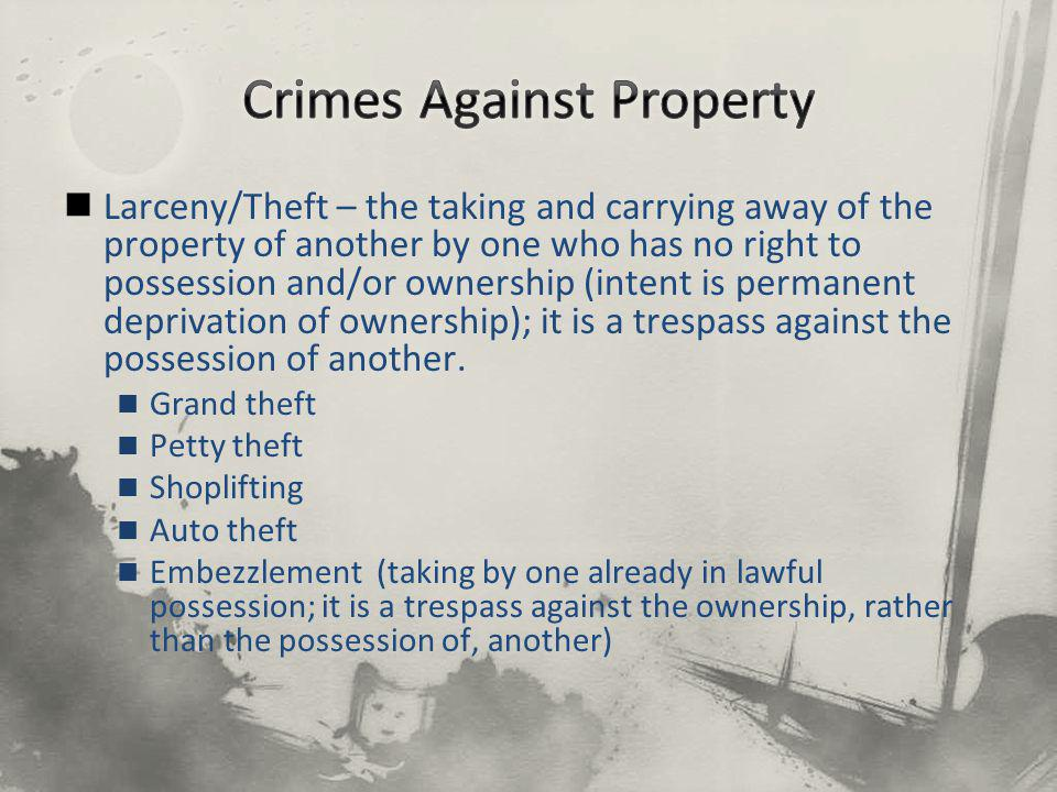 Larceny/Theft – the taking and carrying away of the property of another by one who has no right to possession and/or ownership (intent is permanent deprivation of ownership); it is a trespass against the possession of another.