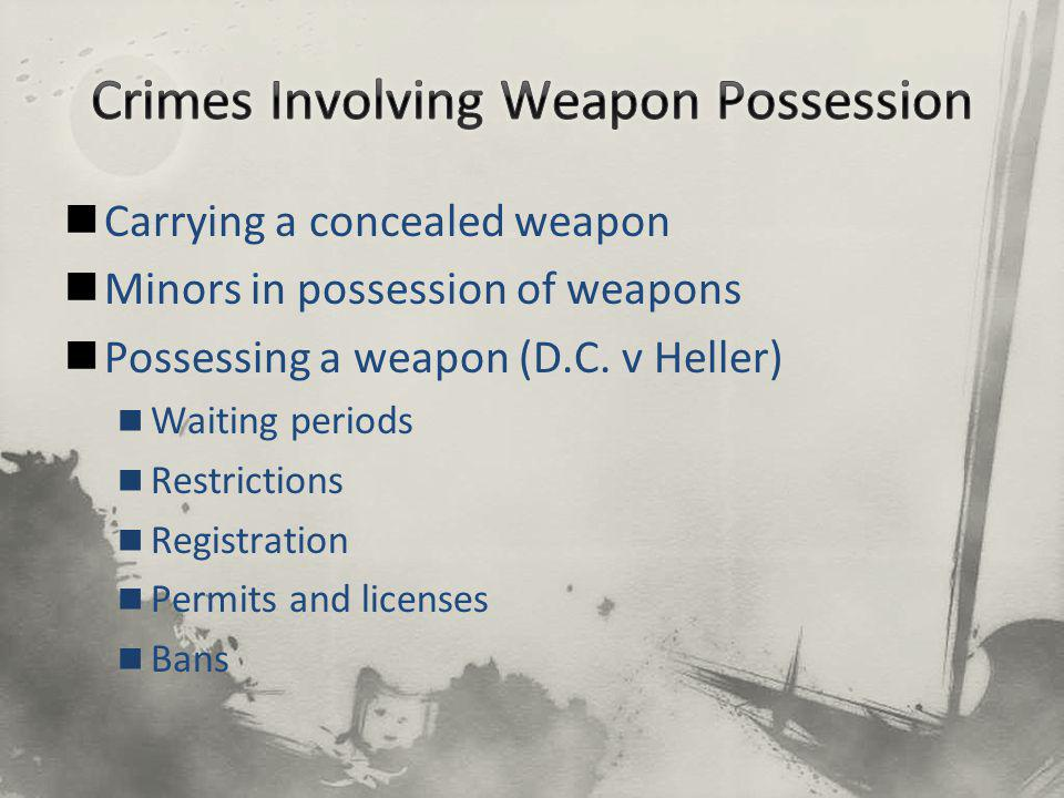 Carrying a concealed weapon Minors in possession of weapons Possessing a weapon (D.C. v Heller) Waiting periods Restrictions Registration Permits and