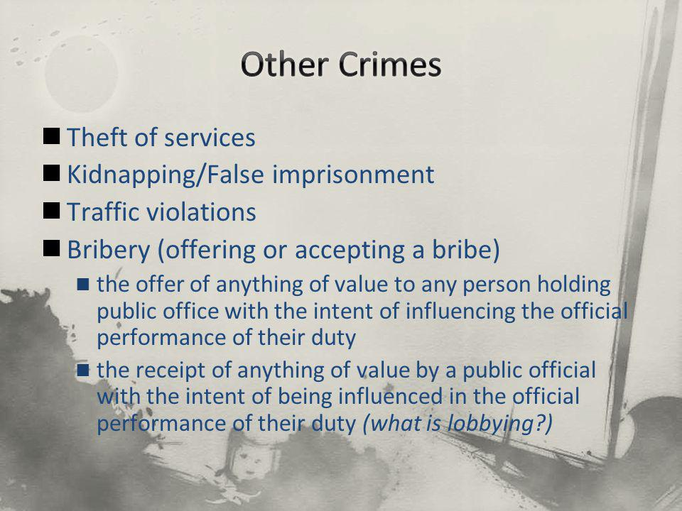 Theft of services Kidnapping/False imprisonment Traffic violations Bribery (offering or accepting a bribe) the offer of anything of value to any person holding public office with the intent of influencing the official performance of their duty the receipt of anything of value by a public official with the intent of being influenced in the official performance of their duty (what is lobbying )