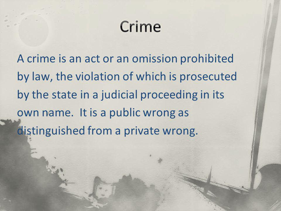 A crime is an act or an omission prohibited by law, the violation of which is prosecuted by the state in a judicial proceeding in its own name. It is