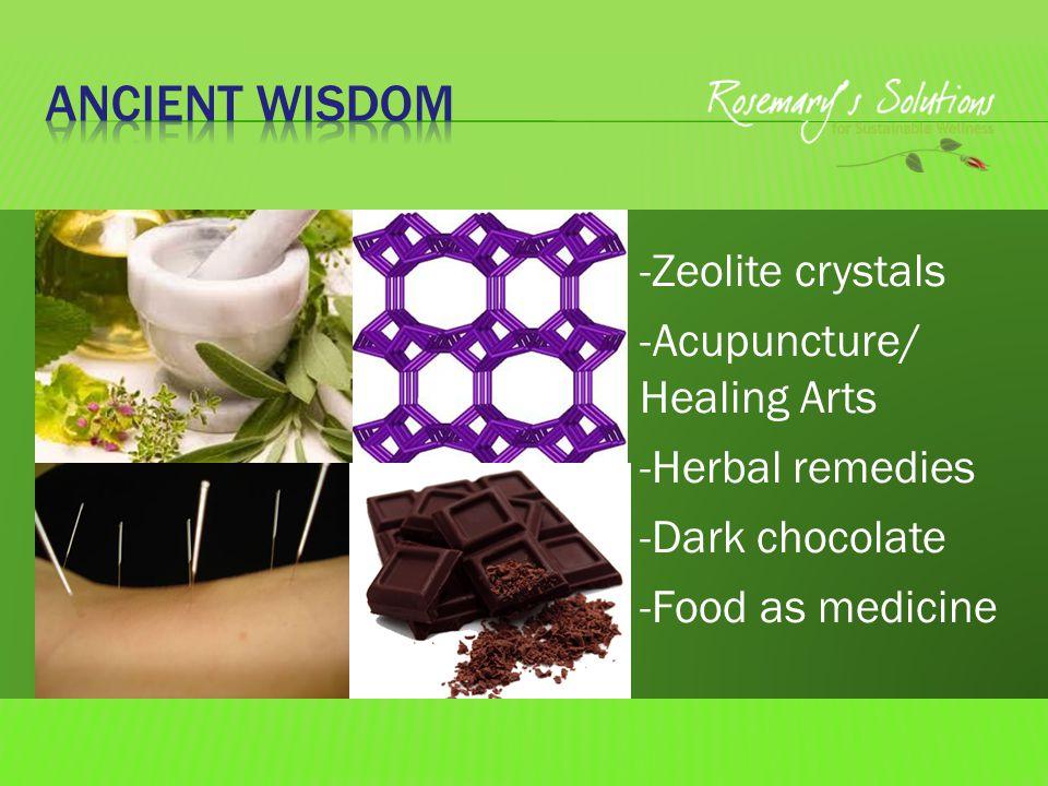 -Zeolite crystals -Acupuncture/ Healing Arts -Herbal remedies -Dark chocolate -Food as medicine