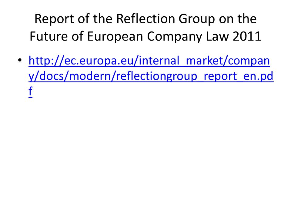 Report of the Reflection Group on the Future of European Company Law 2011 http://ec.europa.eu/internal_market/compan y/docs/modern/reflectiongroup_report_en.pd f http://ec.europa.eu/internal_market/compan y/docs/modern/reflectiongroup_report_en.pd f