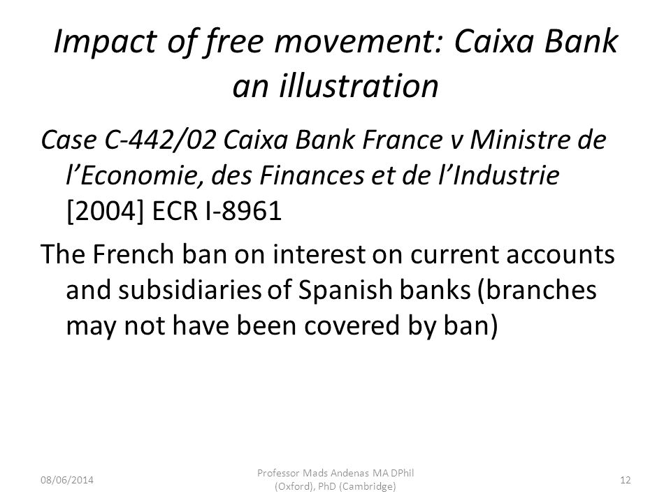 08/06/2014 Professor Mads Andenas MA DPhil (Oxford), PhD (Cambridge) 12 Impact of free movement: Caixa Bank an illustration Case C-442/02 Caixa Bank France v Ministre de lEconomie, des Finances et de lIndustrie [2004] ECR I-8961 The French ban on interest on current accounts and subsidiaries of Spanish banks (branches may not have been covered by ban)
