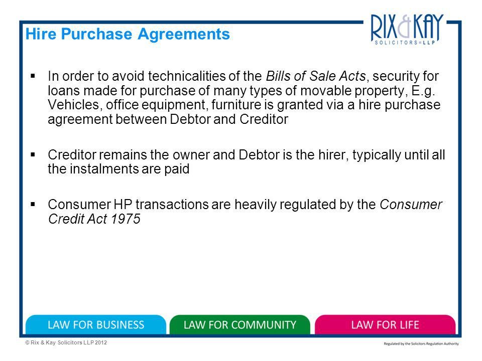 © Rix & Kay Solicitors LLP 2012 Hire Purchase Agreements In order to avoid technicalities of the Bills of Sale Acts, security for loans made for purchase of many types of movable property, E.g.