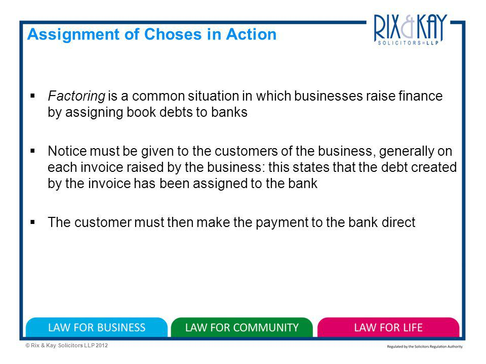 © Rix & Kay Solicitors LLP 2012 Assignment of Choses in Action Factoring is a common situation in which businesses raise finance by assigning book debts to banks Notice must be given to the customers of the business, generally on each invoice raised by the business: this states that the debt created by the invoice has been assigned to the bank The customer must then make the payment to the bank direct