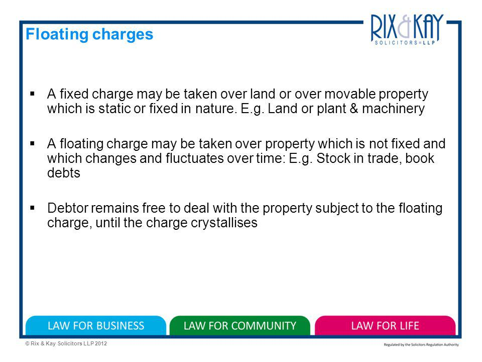 © Rix & Kay Solicitors LLP 2012 Floating charges A fixed charge may be taken over land or over movable property which is static or fixed in nature.