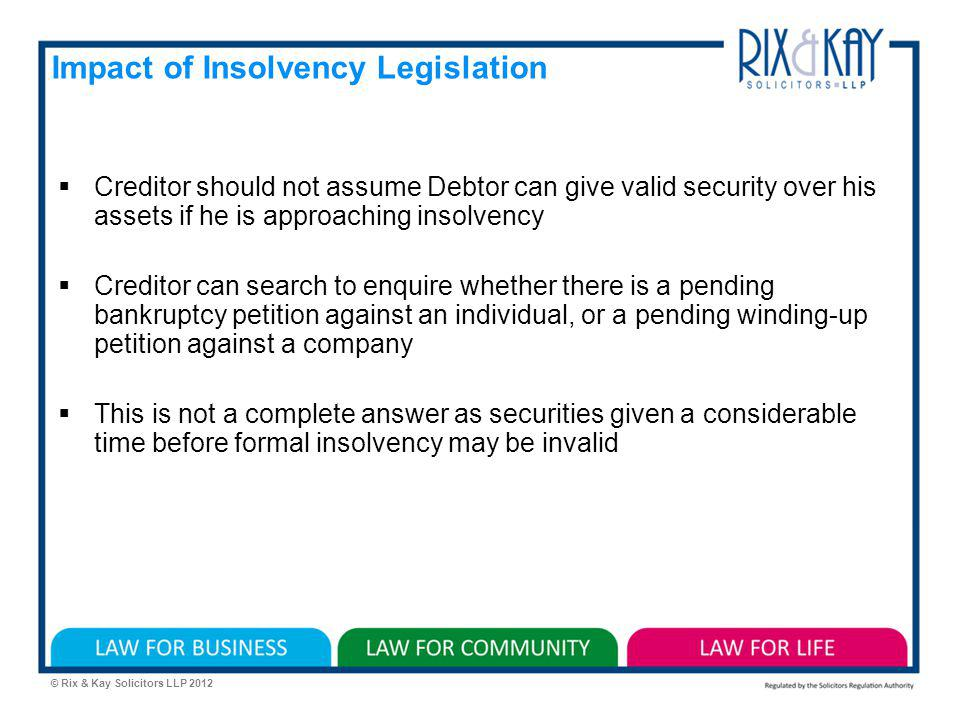 © Rix & Kay Solicitors LLP 2012 Impact of Insolvency Legislation Creditor should not assume Debtor can give valid security over his assets if he is approaching insolvency Creditor can search to enquire whether there is a pending bankruptcy petition against an individual, or a pending winding-up petition against a company This is not a complete answer as securities given a considerable time before formal insolvency may be invalid