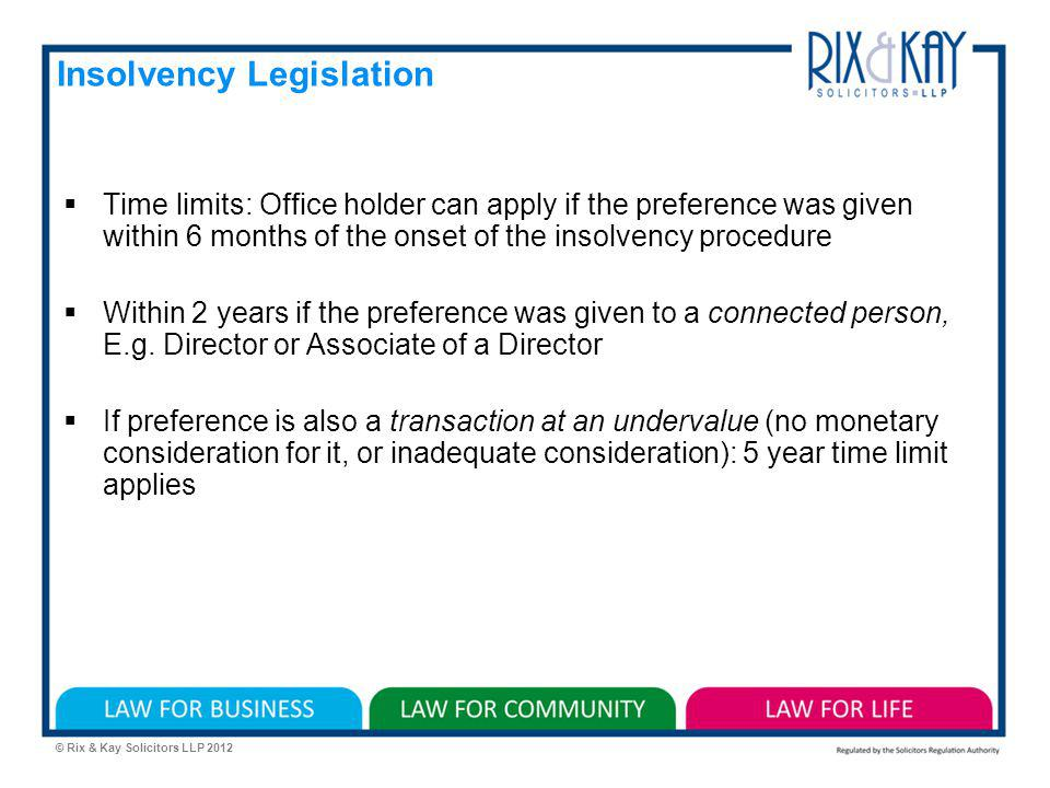 © Rix & Kay Solicitors LLP 2012 Insolvency Legislation Time limits: Office holder can apply if the preference was given within 6 months of the onset of the insolvency procedure Within 2 years if the preference was given to a connected person, E.g.