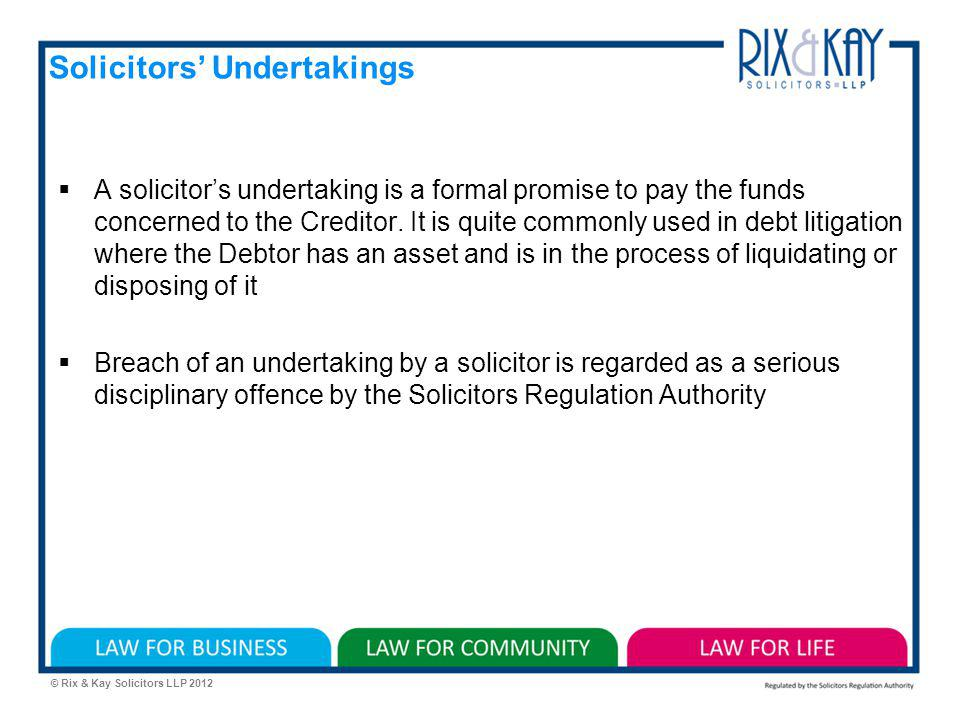 © Rix & Kay Solicitors LLP 2012 Solicitors Undertakings A solicitors undertaking is a formal promise to pay the funds concerned to the Creditor.