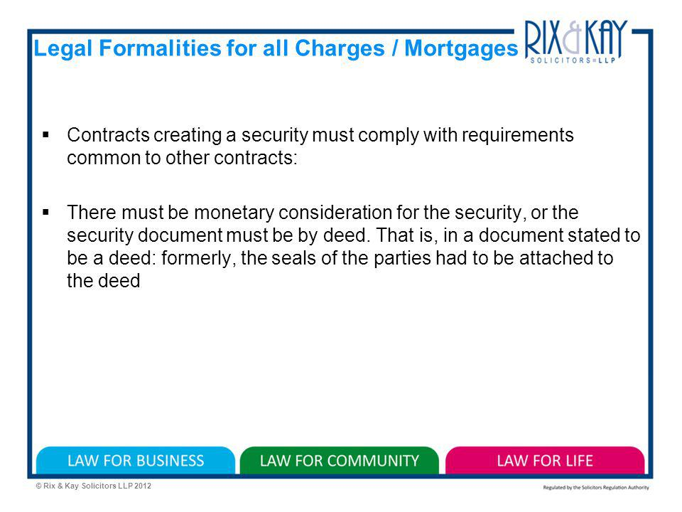 © Rix & Kay Solicitors LLP 2012 Legal Formalities for all Charges / Mortgages Contracts creating a security must comply with requirements common to other contracts: There must be monetary consideration for the security, or the security document must be by deed.