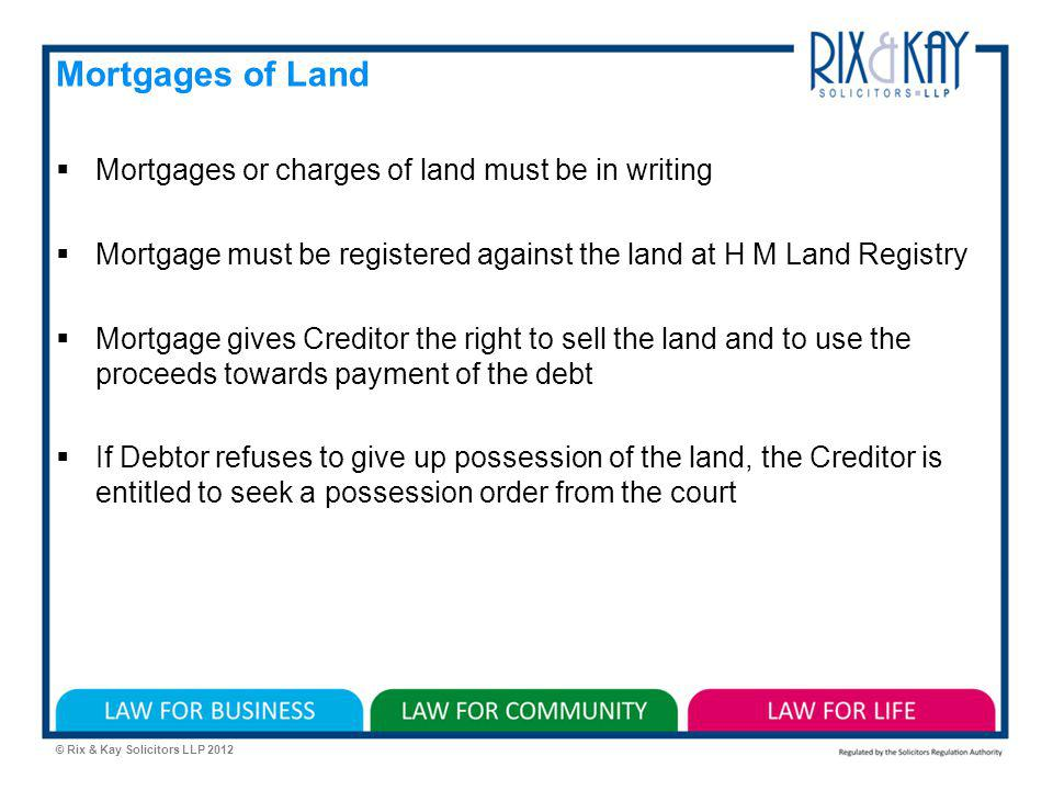 © Rix & Kay Solicitors LLP 2012 Mortgages of Land Mortgages or charges of land must be in writing Mortgage must be registered against the land at H M Land Registry Mortgage gives Creditor the right to sell the land and to use the proceeds towards payment of the debt If Debtor refuses to give up possession of the land, the Creditor is entitled to seek a possession order from the court