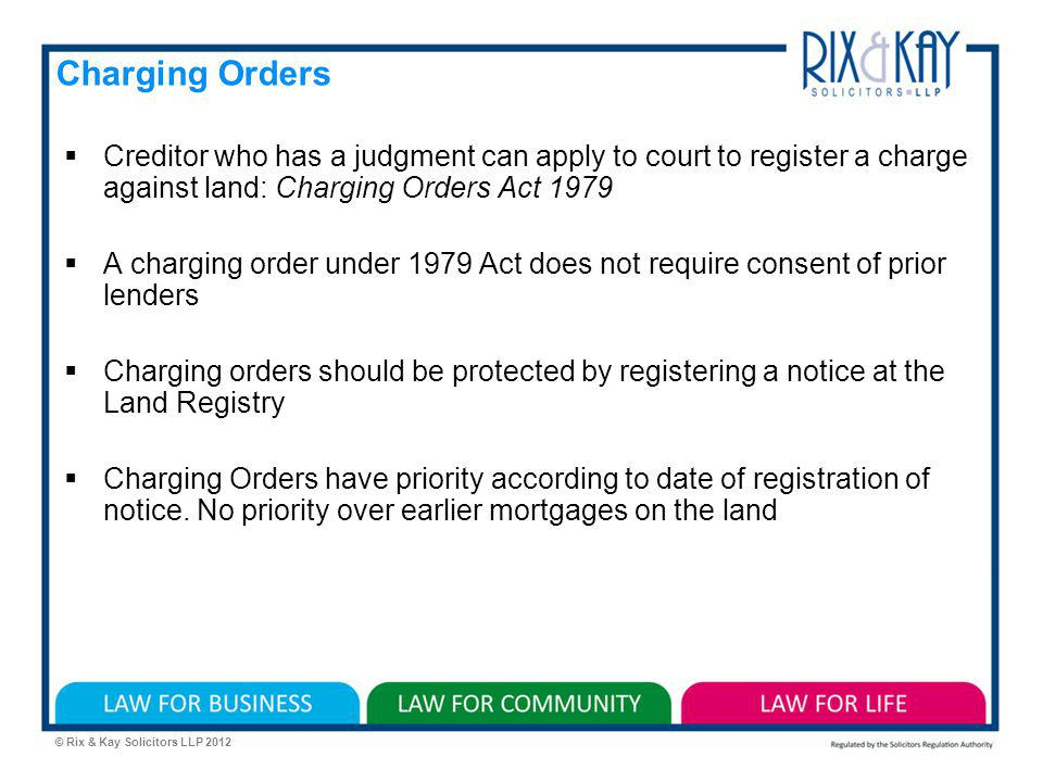 © Rix & Kay Solicitors LLP 2012 Charging Orders Creditor who has a judgment can apply to court to register a charge against land: Charging Orders Act 1979 A charging order under 1979 Act does not require consent of prior lenders Charging orders should be protected by registering a notice at the Land Registry Charging Orders have priority according to date of registration of notice.