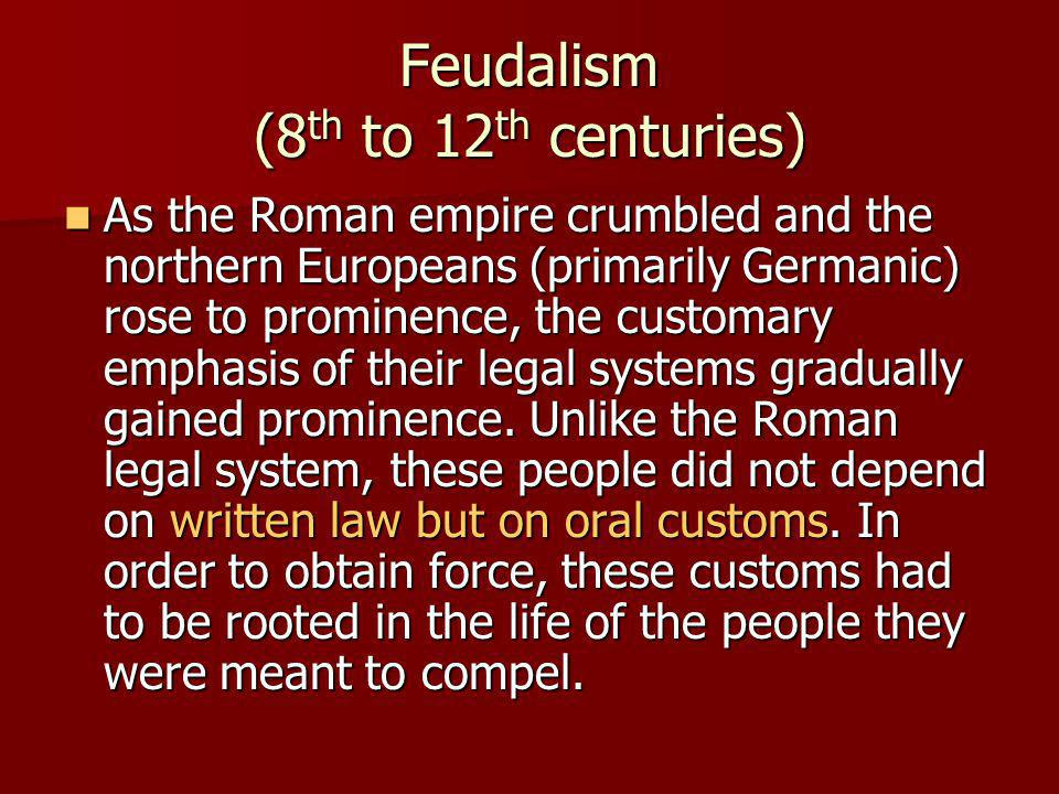 Feudalism (8 th to 12 th centuries) As the Roman empire crumbled and the northern Europeans (primarily Germanic) rose to prominence, the customary emphasis of their legal systems gradually gained prominence.