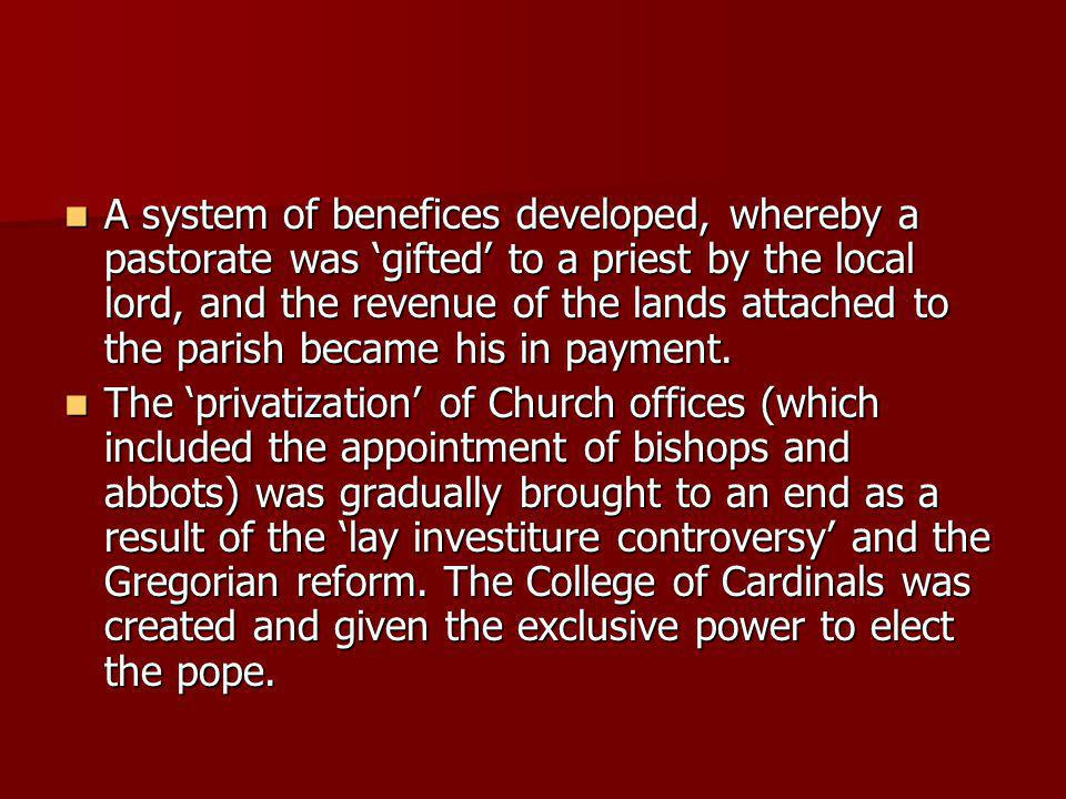 A system of benefices developed, whereby a pastorate was gifted to a priest by the local lord, and the revenue of the lands attached to the parish became his in payment.