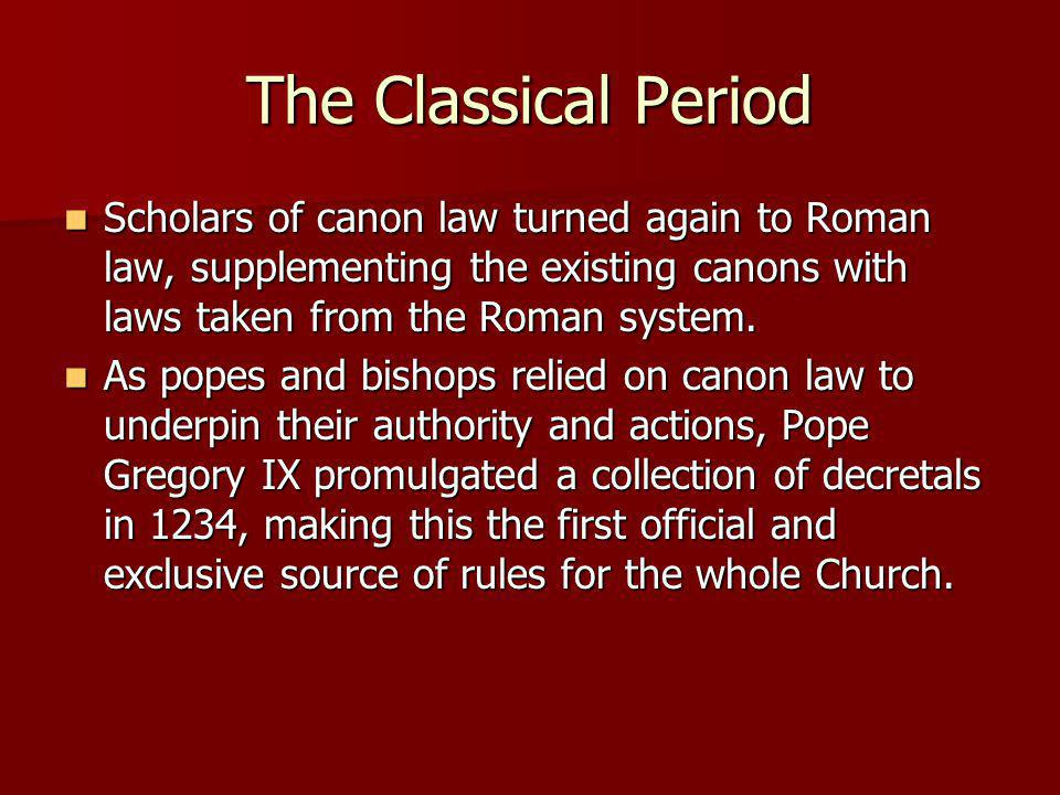 The Classical Period Scholars of canon law turned again to Roman law, supplementing the existing canons with laws taken from the Roman system.