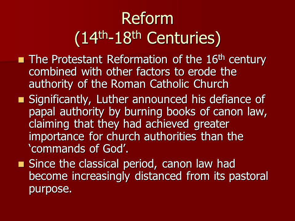 Reform (14 th -18 th Centuries) The Protestant Reformation of the 16 th century combined with other factors to erode the authority of the Roman Catholic Church The Protestant Reformation of the 16 th century combined with other factors to erode the authority of the Roman Catholic Church Significantly, Luther announced his defiance of papal authority by burning books of canon law, claiming that they had achieved greater importance for church authorities than the commands of God.