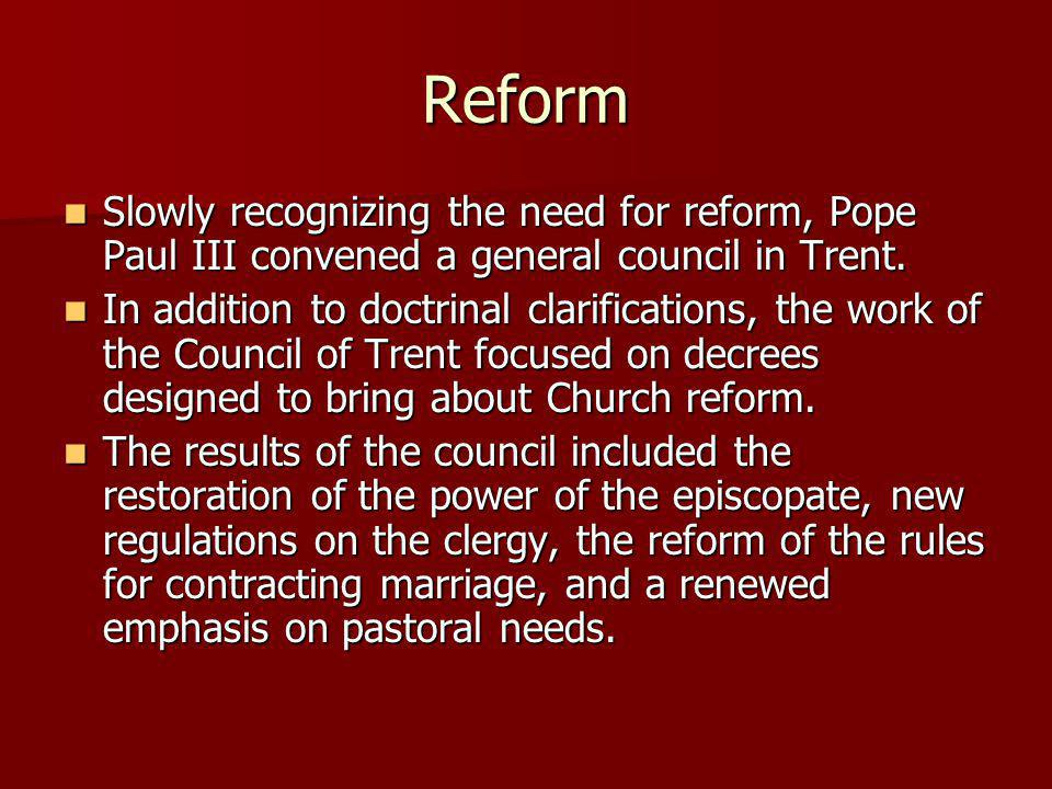 Reform Slowly recognizing the need for reform, Pope Paul III convened a general council in Trent. Slowly recognizing the need for reform, Pope Paul II