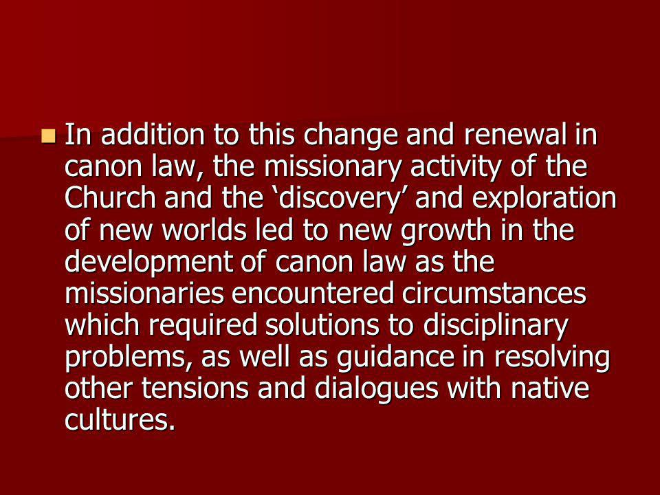 In addition to this change and renewal in canon law, the missionary activity of the Church and the discovery and exploration of new worlds led to new growth in the development of canon law as the missionaries encountered circumstances which required solutions to disciplinary problems, as well as guidance in resolving other tensions and dialogues with native cultures.