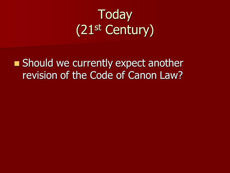 Today (21 st Century) Should we currently expect another revision of the Code of Canon Law? Should we currently expect another revision of the Code of