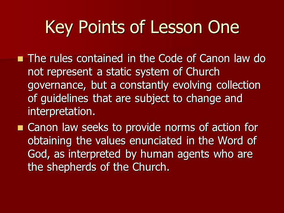 Key Points of Lesson One The rules contained in the Code of Canon law do not represent a static system of Church governance, but a constantly evolving