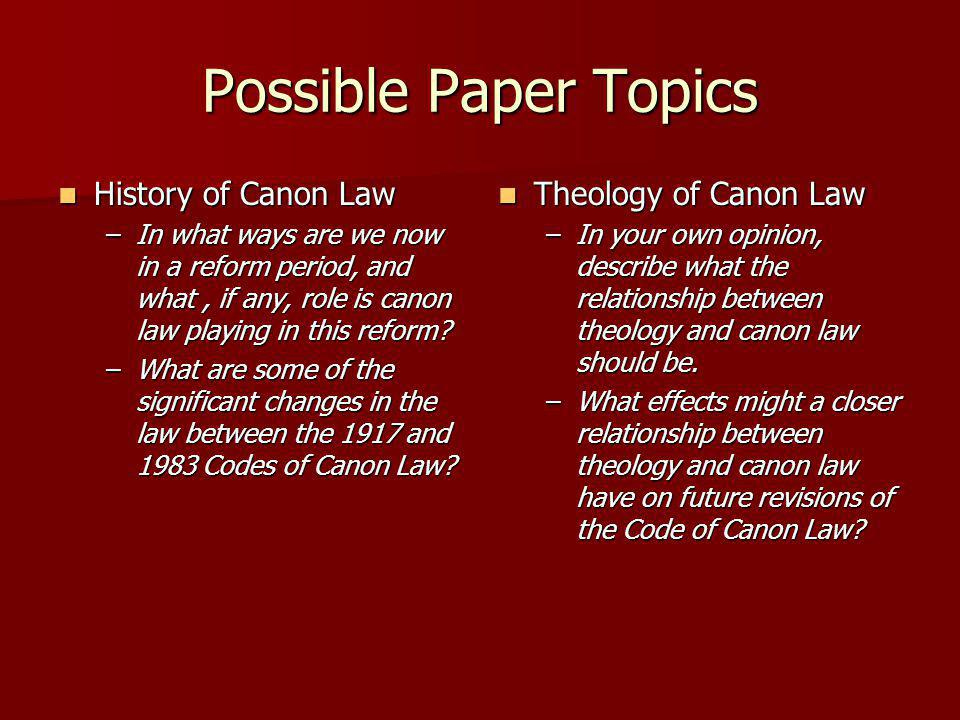 Possible Paper Topics History of Canon Law History of Canon Law –In what ways are we now in a reform period, and what, if any, role is canon law playing in this reform.