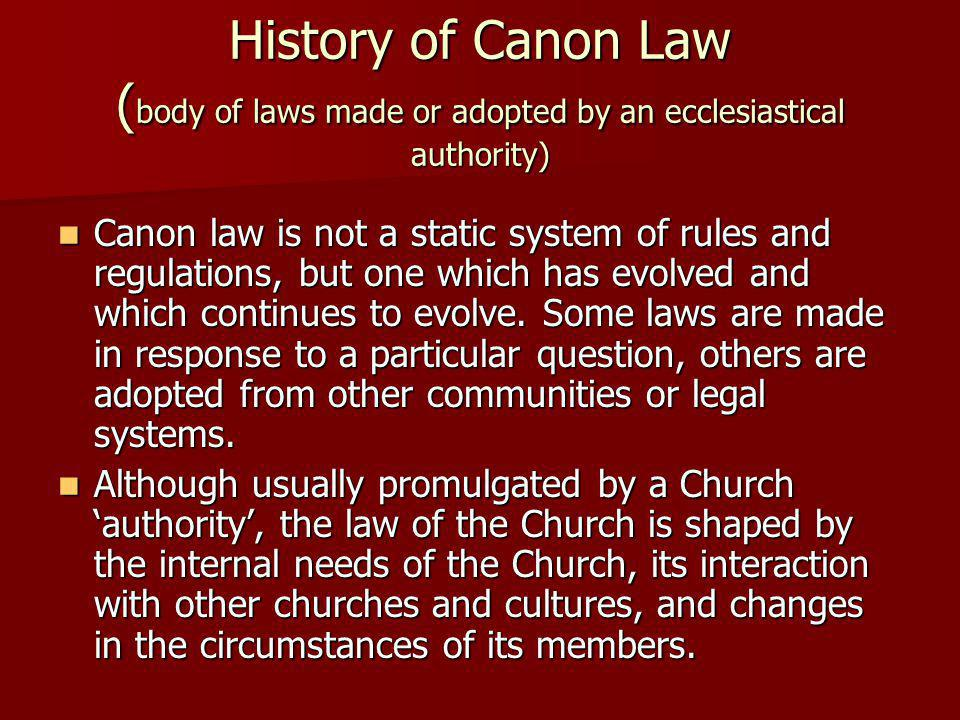 History of Canon Law ( body of laws made or adopted by an ecclesiastical authority) Canon law is not a static system of rules and regulations, but one which has evolved and which continues to evolve.