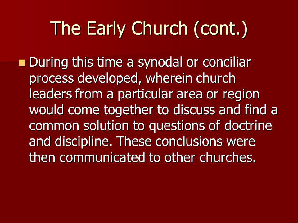 The Early Church (cont.) During this time a synodal or conciliar process developed, wherein church leaders from a particular area or region would come together to discuss and find a common solution to questions of doctrine and discipline.