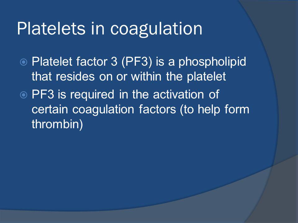 Platelets in coagulation Platelet factor 3 (PF3) is a phospholipid that resides on or within the platelet PF3 is required in the activation of certain coagulation factors (to help form thrombin)