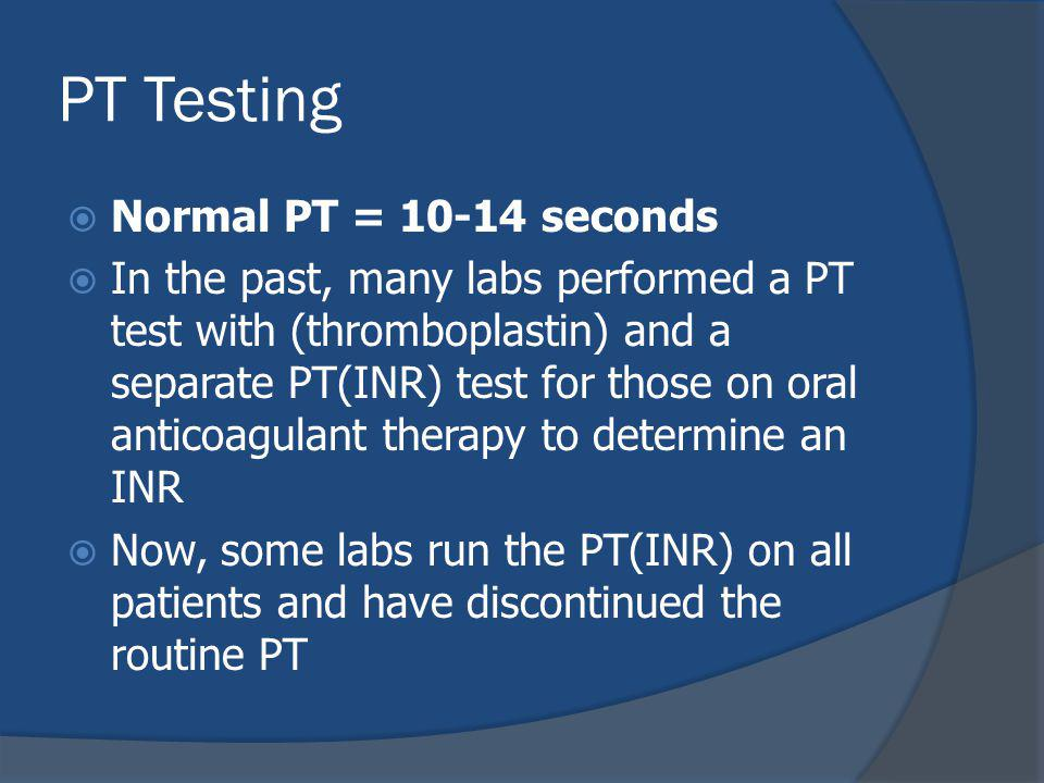 PT Testing Normal PT = 10-14 seconds In the past, many labs performed a PT test with (thromboplastin) and a separate PT(INR) test for those on oral anticoagulant therapy to determine an INR Now, some labs run the PT(INR) on all patients and have discontinued the routine PT