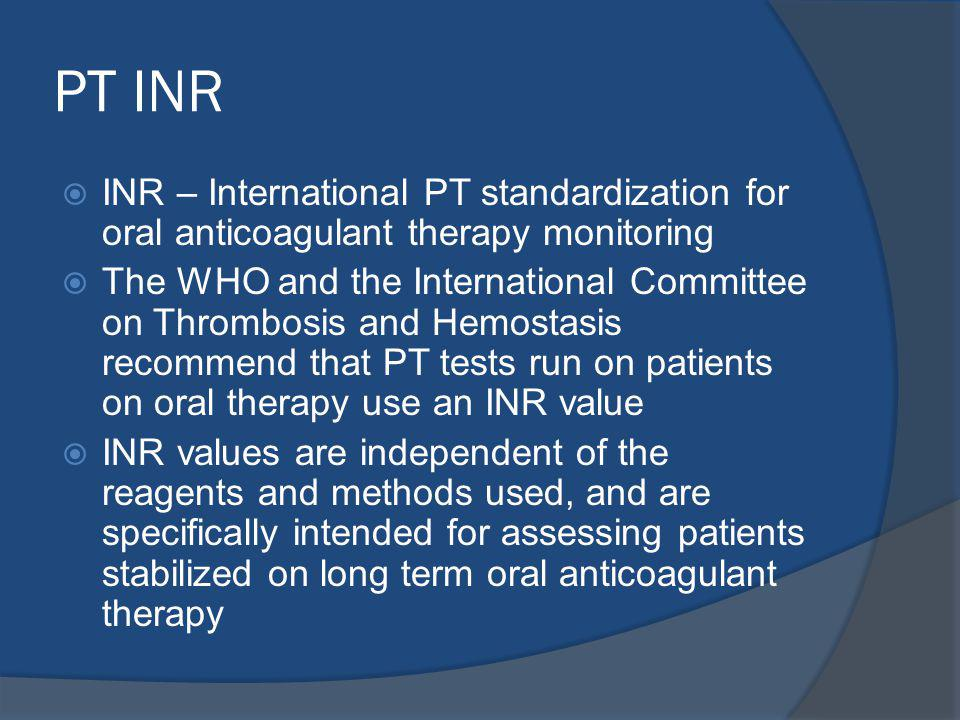 PT INR INR – International PT standardization for oral anticoagulant therapy monitoring The WHO and the International Committee on Thrombosis and Hemostasis recommend that PT tests run on patients on oral therapy use an INR value INR values are independent of the reagents and methods used, and are specifically intended for assessing patients stabilized on long term oral anticoagulant therapy