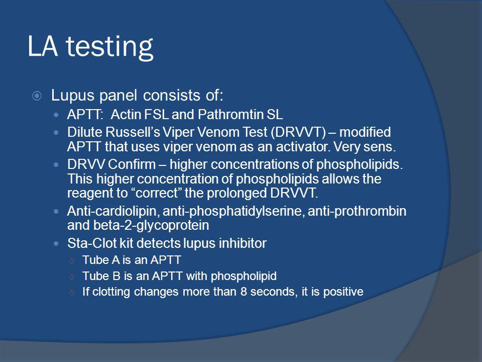 LA testing Lupus panel consists of: APTT: Actin FSL and Pathromtin SL Dilute Russells Viper Venom Test (DRVVT) – modified APTT that uses viper venom as an activator.