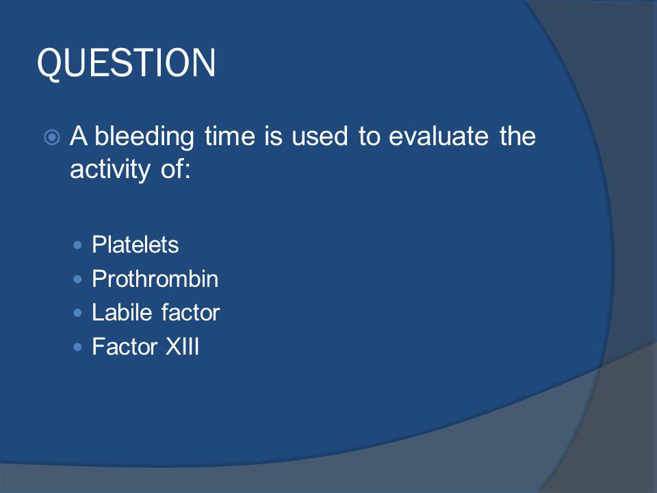QUESTION A bleeding time is used to evaluate the activity of: Platelets Prothrombin Labile factor Factor XIII