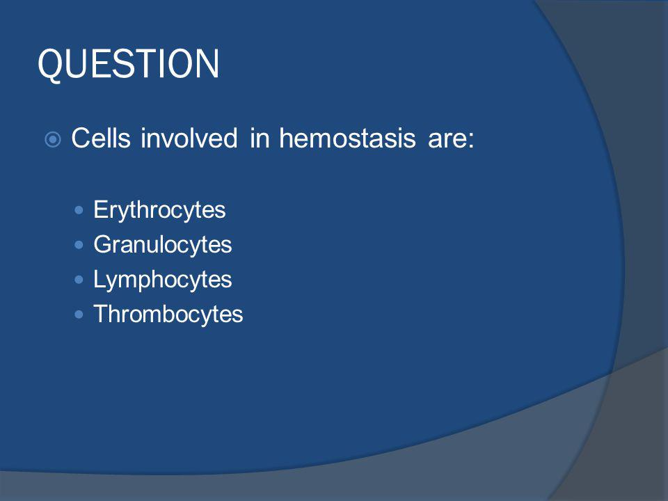 QUESTION Cells involved in hemostasis are: Erythrocytes Granulocytes Lymphocytes Thrombocytes