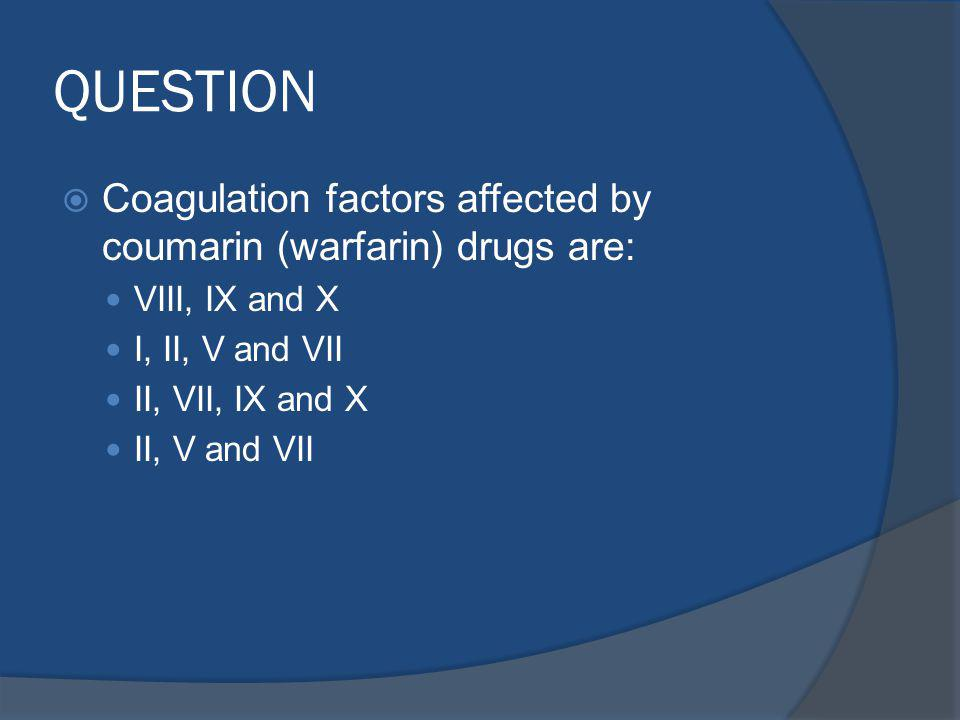 QUESTION Coagulation factors affected by coumarin (warfarin) drugs are: VIII, IX and X I, II, V and VII II, VII, IX and X II, V and VII