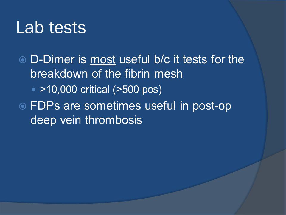 Lab tests D-Dimer is most useful b/c it tests for the breakdown of the fibrin mesh >10,000 critical (>500 pos) FDPs are sometimes useful in post-op deep vein thrombosis