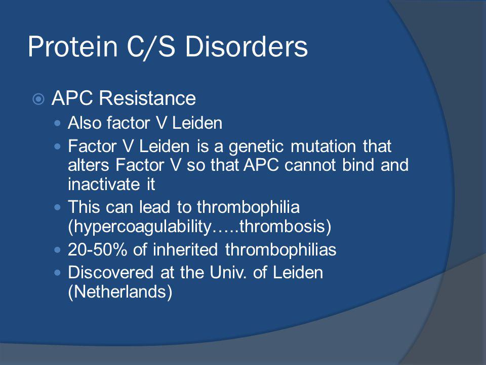 Protein C/S Disorders APC Resistance Also factor V Leiden Factor V Leiden is a genetic mutation that alters Factor V so that APC cannot bind and inactivate it This can lead to thrombophilia (hypercoagulability…..thrombosis) 20-50% of inherited thrombophilias Discovered at the Univ.