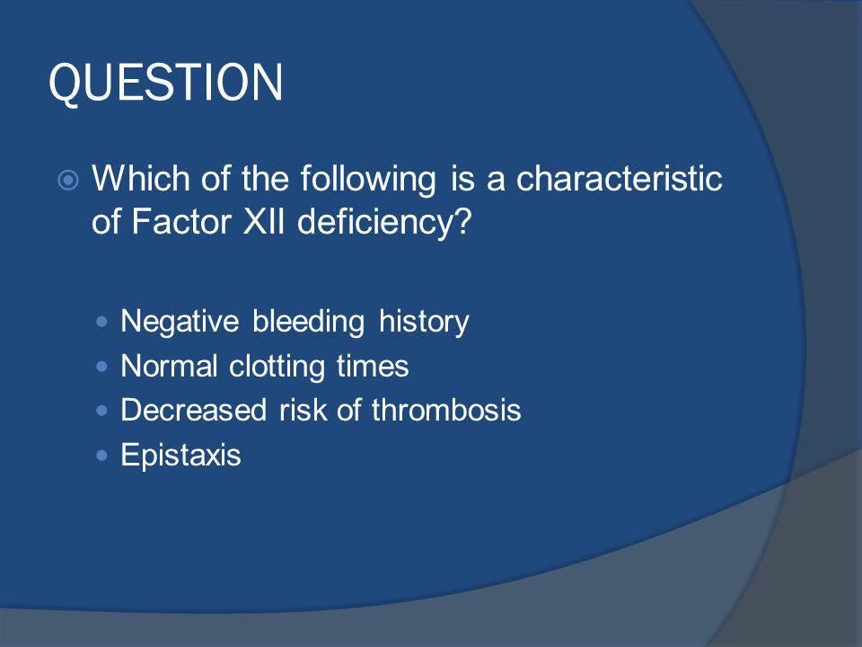 QUESTION Which of the following is a characteristic of Factor XII deficiency.