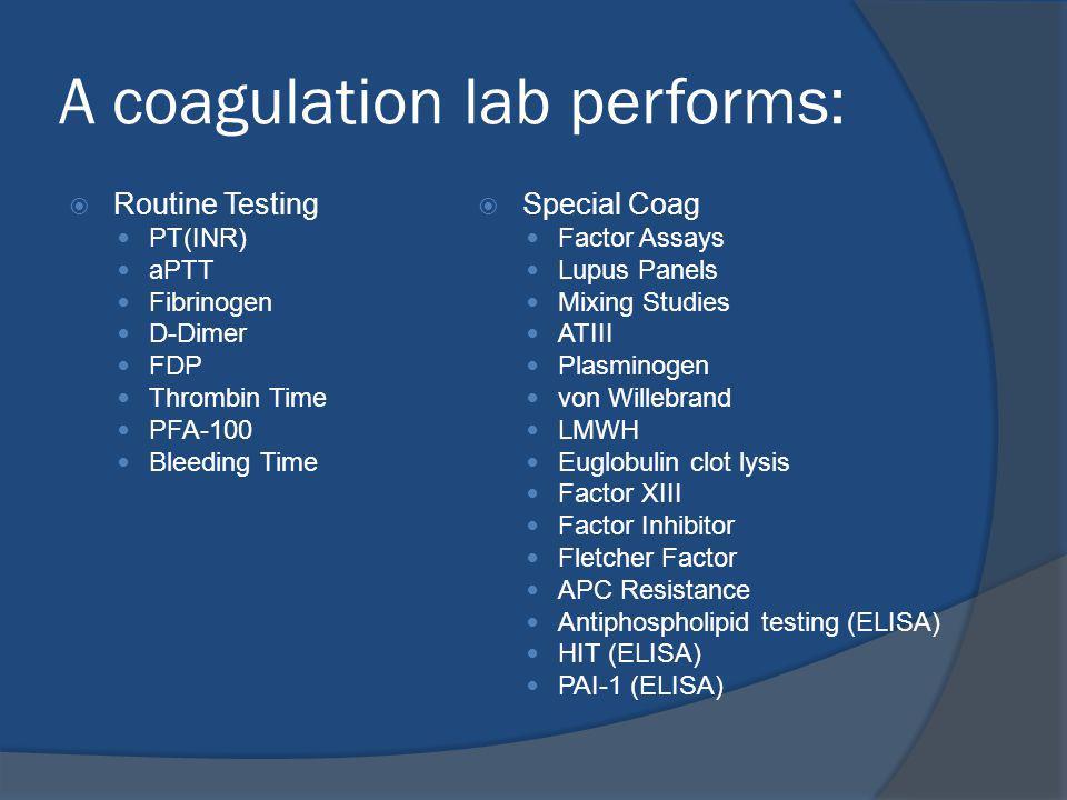 A coagulation lab performs: Routine Testing PT(INR) aPTT Fibrinogen D-Dimer FDP Thrombin Time PFA-100 Bleeding Time Special Coag Factor Assays Lupus Panels Mixing Studies ATIII Plasminogen von Willebrand LMWH Euglobulin clot lysis Factor XIII Factor Inhibitor Fletcher Factor APC Resistance Antiphospholipid testing (ELISA) HIT (ELISA) PAI-1 (ELISA)