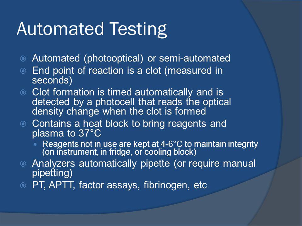 Automated Testing Automated (photooptical) or semi-automated End point of reaction is a clot (measured in seconds) Clot formation is timed automatically and is detected by a photocell that reads the optical density change when the clot is formed Contains a heat block to bring reagents and plasma to 37°C Reagents not in use are kept at 4-6°C to maintain integrity (on instrument, in fridge, or cooling block) Analyzers automatically pipette (or require manual pipetting) PT, APTT, factor assays, fibrinogen, etc
