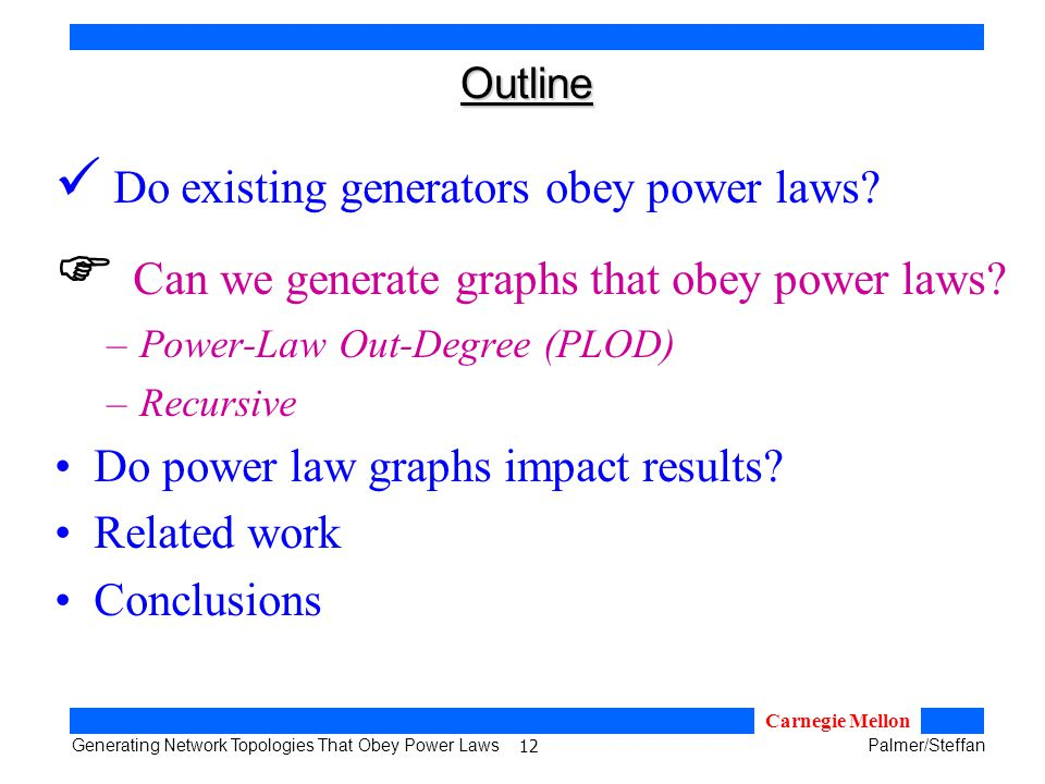 12 Generating Network Topologies That Obey Power LawsPalmer/Steffan Carnegie Mellon Outline Do existing generators obey power laws.
